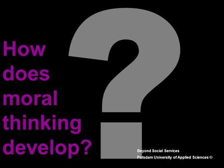 ? How does moral thinking develop? Beyond Social Services Potsdam University of Applied Sciences ©