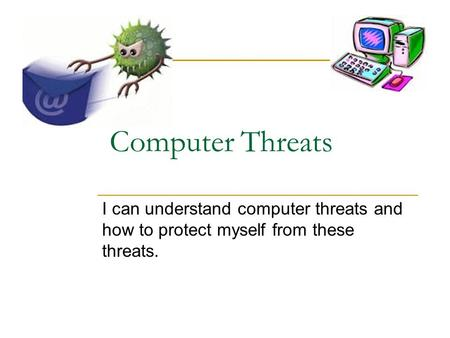 Computer Threats I can understand computer threats and how to protect myself from these threats.