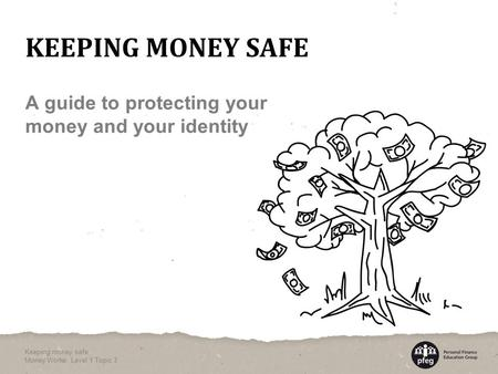 A guide to protecting your money and your identity KEEPING MONEY SAFE Keeping money safe Money Works: Level 1 Topic 3.