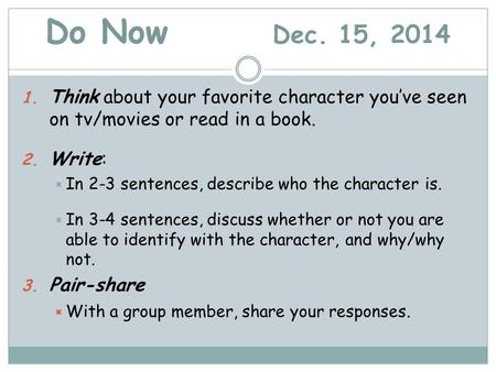 Do Now Dec. 15, 2014 1. Think about your favorite character you've seen on tv/movies or read in a book. 2. Write:  In 2-3 sentences, describe who the.