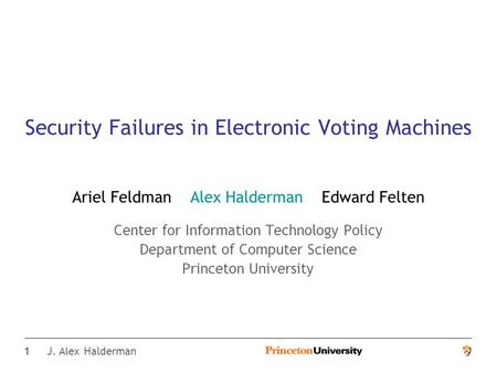 1 J. Alex Halderman Security Failures in Electronic Voting Machines Ariel Feldman Alex Halderman Edward Felten Center for Information Technology Policy.