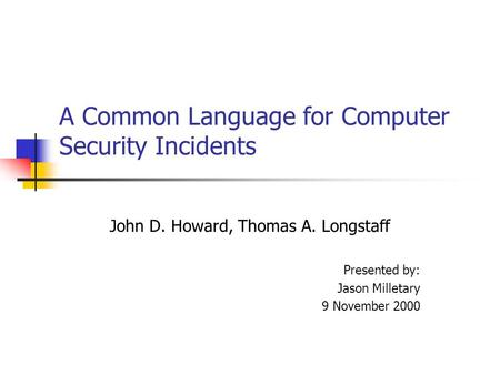 A Common Language for Computer Security Incidents John D. Howard, Thomas A. Longstaff Presented by: Jason Milletary 9 November 2000.