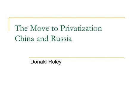 The Move to Privatization China and Russia Donald Roley.