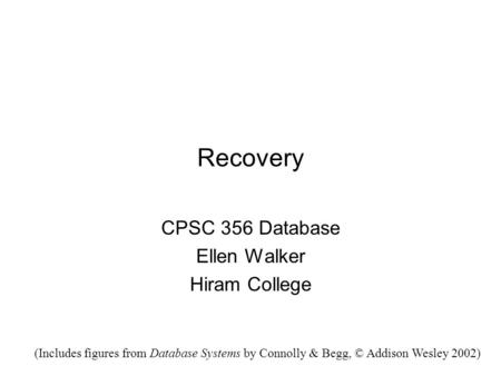 Recovery CPSC 356 Database Ellen Walker Hiram College (Includes figures from Database Systems by Connolly & Begg, © Addison Wesley 2002)