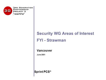 Security WG Areas of Interest FYI - Strawman Vancouver June 2001 Sprint PCS ®