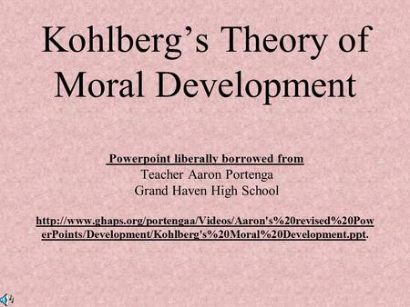 Kohlberg's Theory of Moral Development Powerpoint liberally borrowed from Teacher Aaron Portenga Grand Haven High School http://www.ghaps.org/portengaa/Videos/Aaron's%20revised%20PowerPoints/Development/Kohlberg's%20Moral%20Development.ppt.