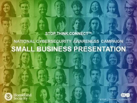 STOP.THINK.CONNECT™ NATIONAL CYBERSECURITY AWARENESS CAMPAIGN SMALL BUSINESS PRESENTATION.