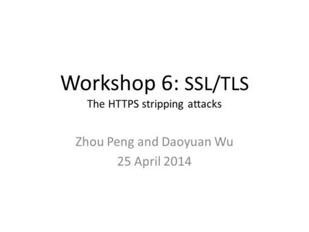 Workshop 6: SSL/TLS The HTTPS stripping attacks Zhou Peng and Daoyuan Wu 25 April 2014.