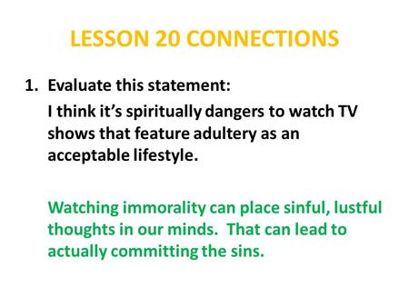 LESSON 20 CONNECTIONS 1.Evaluate this statement: I think it's spiritually dangers to watch TV shows that feature adultery as an acceptable lifestyle. Watching.