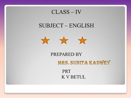 CLASS – IV SUBJECT – ENGLISH MRS. SUNITA KADWEY PREPARED BY PRT