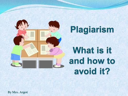 By Mrs. Argot. Part 1: What is plagiarism? Part 2: What are examples of plagiarism? Part 3: What are consequences of plagiarism? Part 4: How do I avoid.