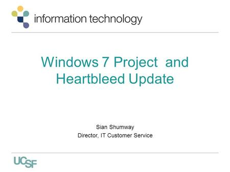 Windows 7 Project and Heartbleed Update Sian Shumway Director, IT Customer Service.