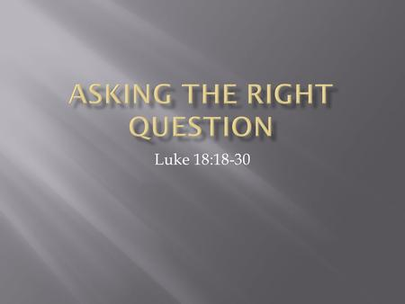 "Luke 18:18-30.  Luke 18:18 And a ruler asked him, ""Good Teacher, what must I do to inherit eternal life?"""