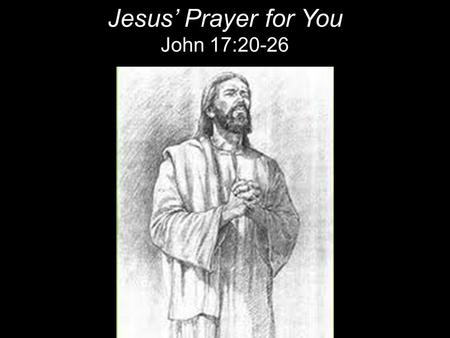 "Jesus' Prayer for You John 17:20-26. 20""My prayer is not for them [the Disciples] alone. I pray also for those who will believe in me through their message,"