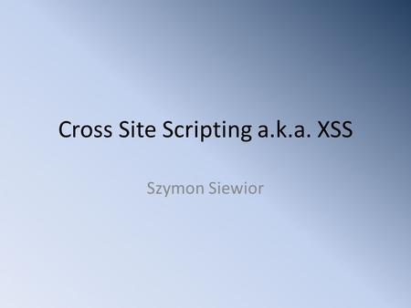 Cross Site Scripting a.k.a. XSS Szymon Siewior. Disclaimer Everything that will be shown, was created for strictly educational purposes. You may reuse.