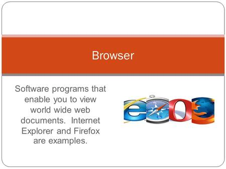 Software programs that enable you to view world wide web documents. Internet Explorer and Firefox are examples. Browser.