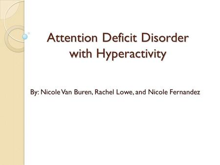 Attention Deficit Disorder with Hyperactivity By: Nicole Van Buren, Rachel Lowe, and Nicole Fernandez.