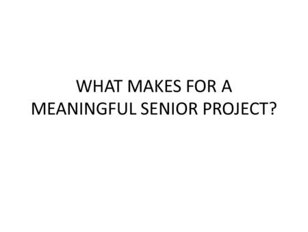 WHAT MAKES FOR A MEANINGFUL SENIOR PROJECT?. THINK – PAIR - SHARE.