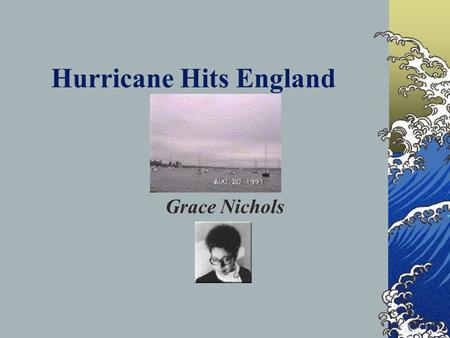 Hurricane Hits England Grace Nichols Learning Intentions Key Teaching Points To read the poem To consider how the poem presents feelings about emigration.