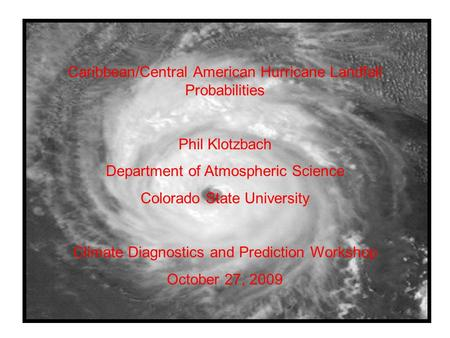 Caribbean/Central American Hurricane Landfall Probabilities Phil Klotzbach Department of Atmospheric Science Colorado State University Climate Diagnostics.