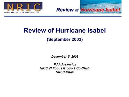 Review of Hurricane Isabel 1 (September 2003) December 5, 2003 PJ Aduskevicz NRIC VI Focus Group 2 Co-Chair NRSC Chair.