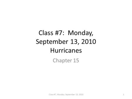 Class #7: Monday, September 13, 2010 Hurricanes Chapter 15 1Class #7, Monday. September 13, 2010.