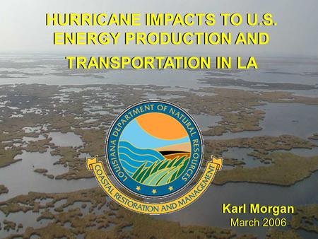 HURRICANE IMPACTS TO U.S. ENERGY PRODUCTION AND TRANSPORTATION IN LA Karl Morgan March 2006 Karl Morgan March 2006.