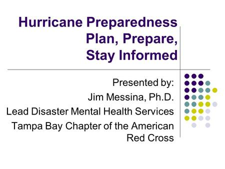 Hurricane Preparedness Plan, Prepare, Stay Informed Presented by: Jim Messina, Ph.D. Lead Disaster Mental Health Services Tampa Bay Chapter of the American.