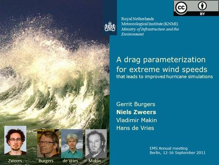 A drag parameterization for extreme wind speeds that leads to improved hurricane simulations Gerrit Burgers Niels Zweers Vladimir Makin Hans de Vries EMS.