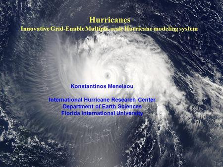 Hurricanes Innovative Grid-Enable Multiple-scale Hurricane modeling system Konstantinos Menelaou International Hurricane Research Center Department of.