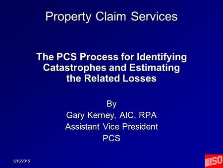 5/13/2015 Property Claim Services The PCS Process for Identifying Catastrophes and Estimating the Related Losses By Gary Kerney, AIC, RPA Assistant Vice.