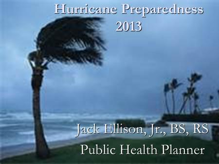 Hurricane Preparedness 2013 Jack Ellison, Jr., BS, RS Public Health Planner.