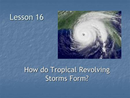 Lesson 16 How do Tropical Revolving Storms Form?.