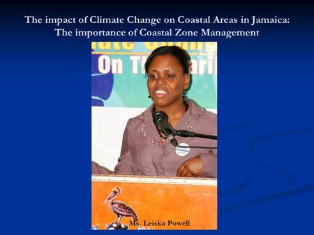 The impact of Climate Change on Coastal Areas in Jamaica: The importance of Coastal Zone Management Ms. Leiska Powell.