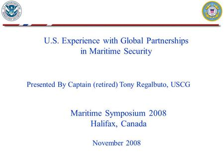 U.S. Experience with Global Partnerships in Maritime Security November 2008 Presented By Captain (retired) Tony Regalbuto, USCG Maritime Symposium 2008.