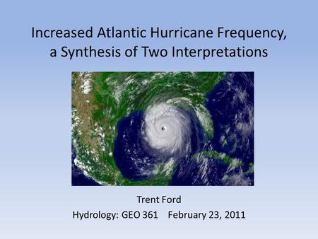 Increased Atlantic Hurricane Frequency, a Synthesis of Two Interpretations Trent Ford Hydrology: GEO 361February 23, 2011.