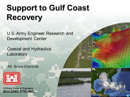 BUILDING STRONG ® US Army Corps of Engineers BUILDING STRONG ® Support to Gulf Coast Recovery U.S. Army Engineer Research and Development Center Coastal.