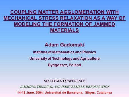 COUPLING MATTER AGGLOMERATION WITH MECHANICAL STRESS RELAXATION AS A WAY OF MODELING THE FORMATION OF JAMMED MATERIALS Adam Gadomski Institute of Mathematics.