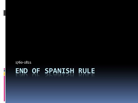 1760-1821 End of Spanish Rule.