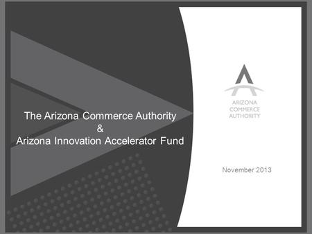 © Confidential, All Rights Reserved. November 2013 The Arizona Commerce Authority & Arizona Innovation Accelerator Fund.
