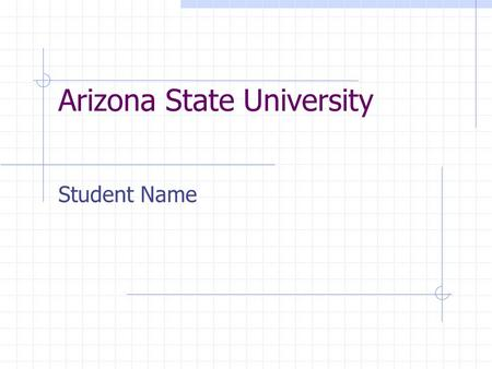 "Arizona State University Student Name. Arizona State University ""One university, geographically distributed"" ASU Main ASU West ASU East."