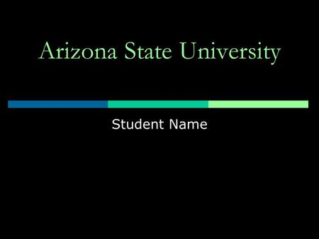"Arizona State University Student Name. Arizona State University  ""One university, geographically distributed""  ASU Main  ASU East  ASU West."