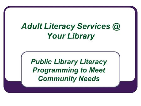 Adult Literacy Your Library Public Library Literacy Programming to Meet Community Needs.