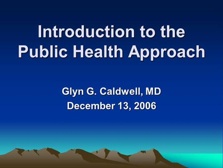 Introduction to the Public Health Approach Glyn G. Caldwell, MD December 13, 2006.