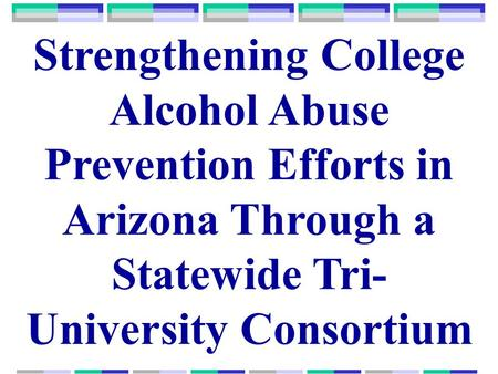 Strengthening College Alcohol Abuse Prevention Efforts in Arizona Through a Statewide Tri- University Consortium.