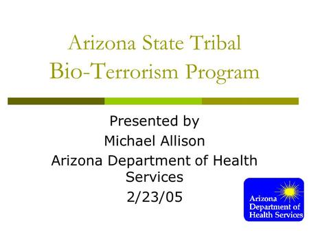 Arizona State Tribal Bio-T errorism Program Presented by Michael Allison Arizona Department of Health Services 2/23/05.