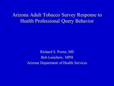 Arizona Adult Tobacco Survey Response to Health Professional Query Behavior Richard S. Porter, MS Bob Leischow, MPH Arizona Department of Health Services.