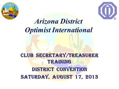 Club Secretary/Treasurer Training District Convention Saturday, August 17, 2013 Arizona District Optimist International.