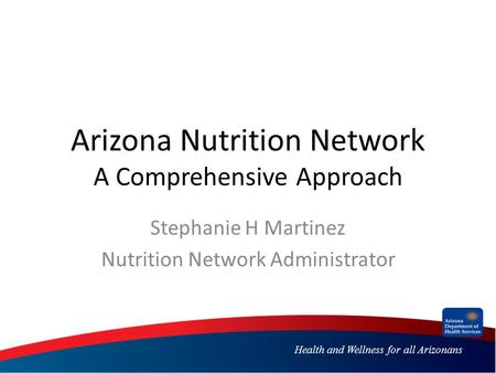 Health and Wellness for all Arizonans Arizona Nutrition Network A Comprehensive Approach Stephanie H Martinez Nutrition Network Administrator.