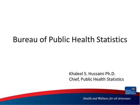 Health and Wellness for all Arizonans Bureau of Public Health Statistics Khaleel S. Hussaini Ph.D. Chief, Public Health Statistics.